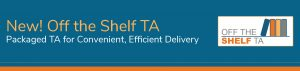 New! Off the Shelf TA - Packaged TA for Convenient, Efficient Delivery