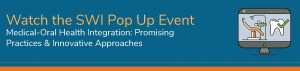 Watch the SWI Pop Up Event - Medical-Ora Health Integration: Promising Practices & Innovative Approaches