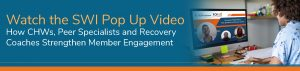 Watch the SWI Pop Up Video - How CHWs, Peer Specialists and Recovery Coaches Strengthen Member Engagement